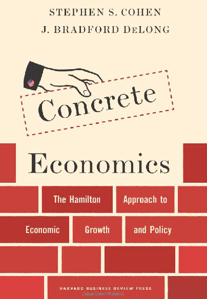 Concrete Economics The Hamilton Approach to Economic Growth and Policy Stephen S Cohen J Bradford DeLong 9781422189818 Amazon com Books