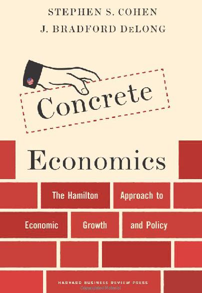 Concrete Economics The Hamilton Approach to Economic Growth and Policy Stephen S Cohen J Bradford DeLong 9781422189818 Amazon com Books